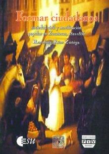 Portada FORMAR CIUDADANOS. Sociedad civil y movilización popular en Zacatecas, 1821-1853