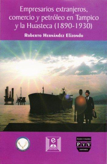 Portada Empresarios extranjeros, comercio y petróleo en Tampico y la Huasteca (1890-1930)